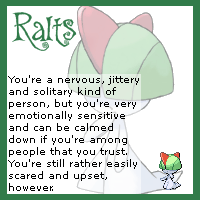 Ralts: You're a nervous, jittery and solitary kind of person, but you're very emotionally sensitive and can be calmed down if you're among people that you trust. You're still rather easily scared and upset, however.